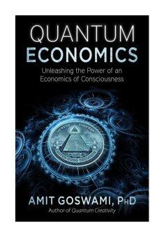 Quantum Economics: Unleashing the Power of an Economics of Consciousness - intl